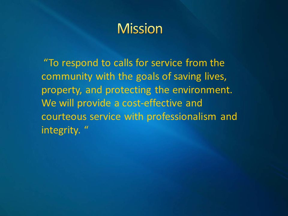 To respond to calls for service from the community with the goals of saving lives, property, and protecting the environment.