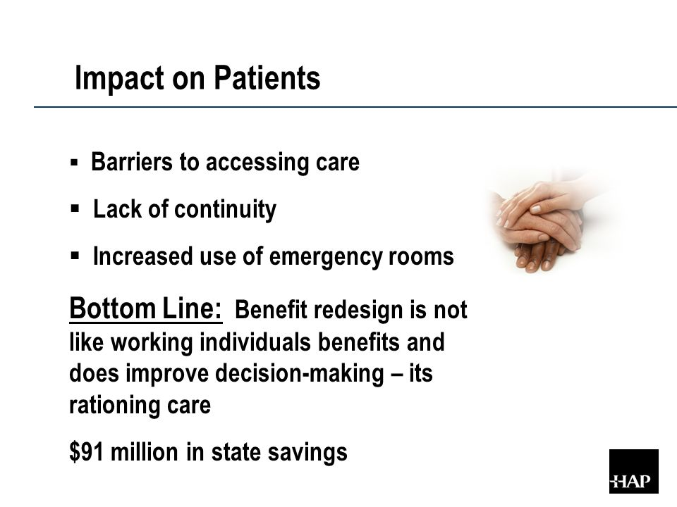 Impact on Patients  Barriers to accessing care  Lack of continuity  Increased use of emergency rooms Bottom Line: Benefit redesign is not like working individuals benefits and does improve decision-making – its rationing care $91 million in state savings