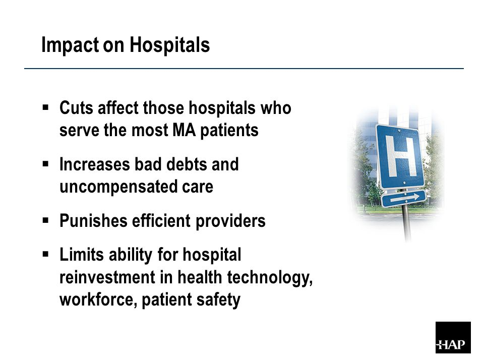 Impact on Hospitals  Cuts affect those hospitals who serve the most MA patients  Increases bad debts and uncompensated care  Punishes efficient providers  Limits ability for hospital reinvestment in health technology, workforce, patient safety