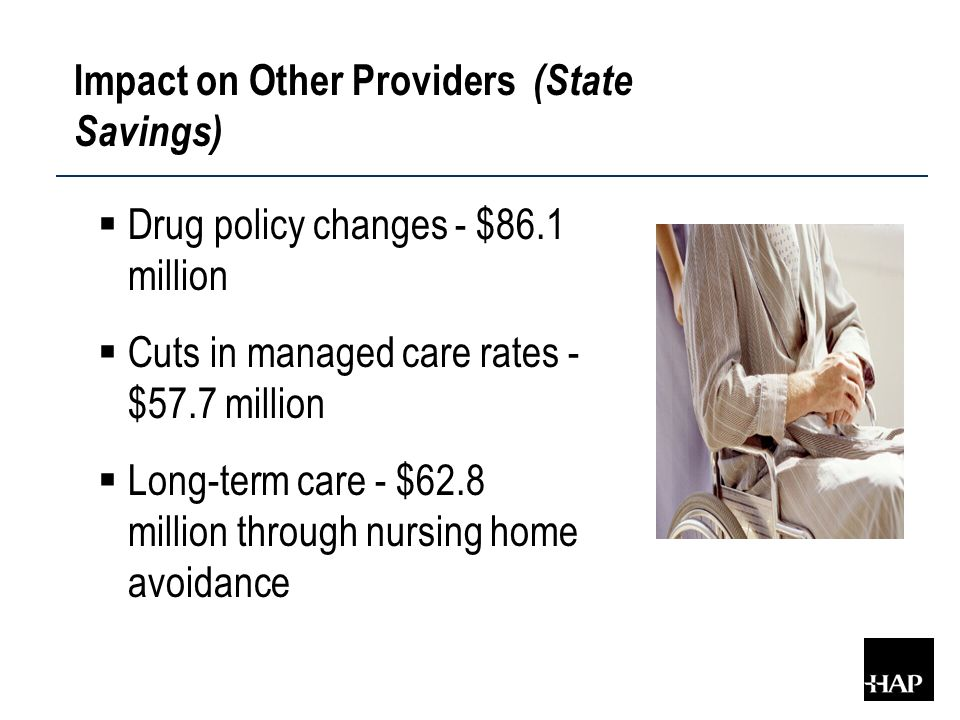 Impact on Other Providers (State Savings)  Drug policy changes - $86.1 million  Cuts in managed care rates - $57.7 million  Long-term care - $62.8 million through nursing home avoidance