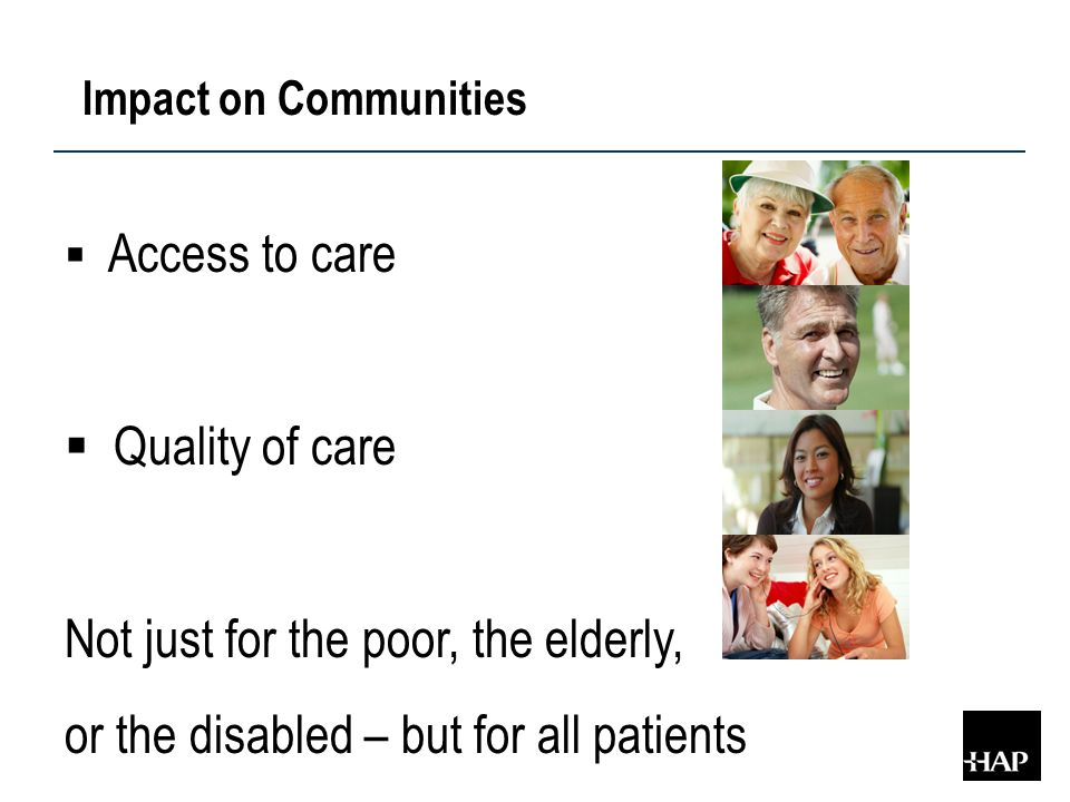 Impact on Communities  Access to care  Quality of care Not just for the poor, the elderly, or the disabled – but for all patients