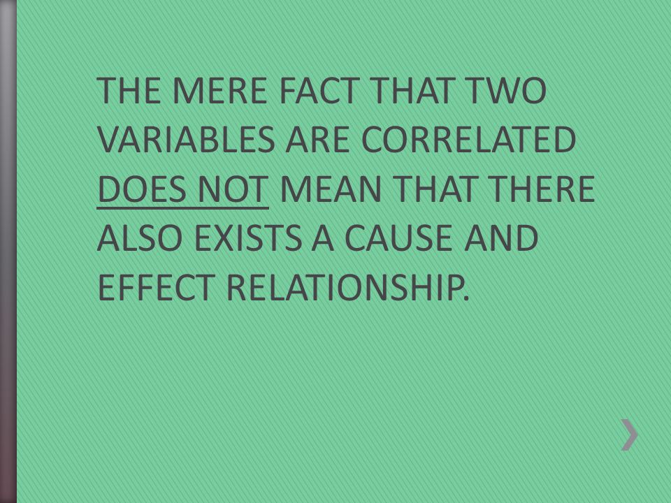 THE MERE FACT THAT TWO VARIABLES ARE CORRELATED DOES NOT MEAN THAT THERE ALSO EXISTS A CAUSE AND EFFECT RELATIONSHIP.