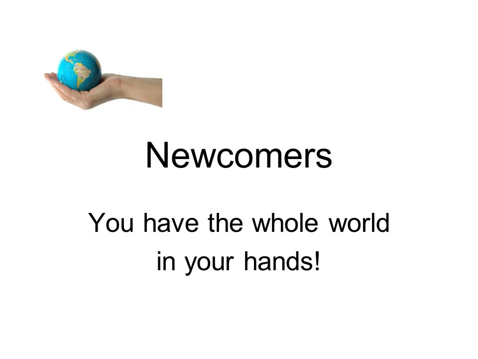 Newcomers You have the whole world in your hands!
