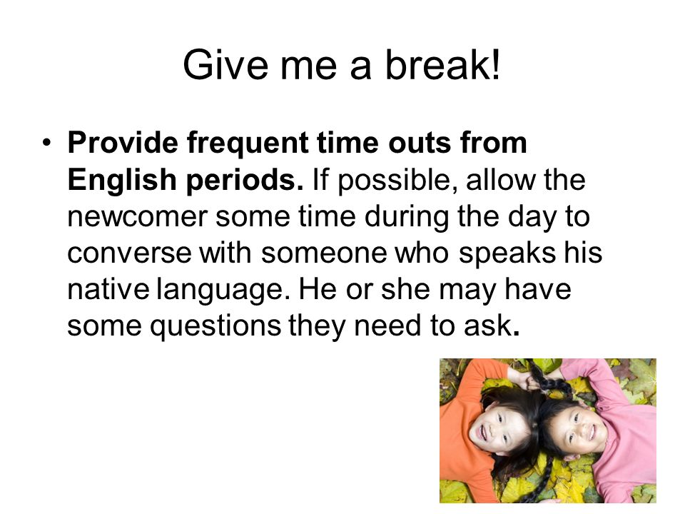 Give me a break. Provide frequent time outs from English periods.