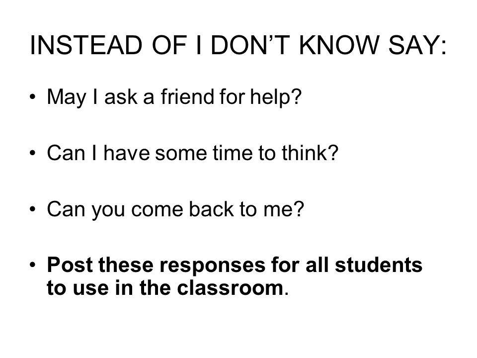 INSTEAD OF I DON'T KNOW SAY: May I ask a friend for help.