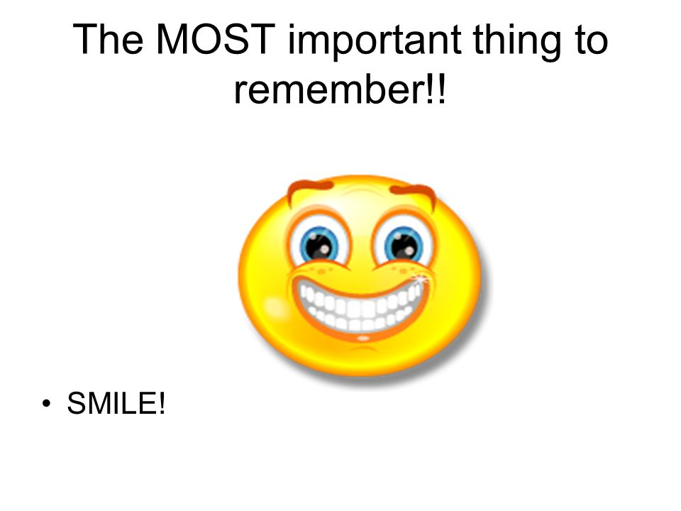 The MOST important thing to remember!! SMILE!
