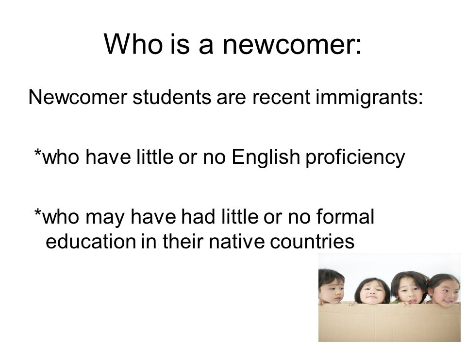 Who is a newcomer: Newcomer students are recent immigrants: *who have little or no English proficiency *who may have had little or no formal education in their native countries