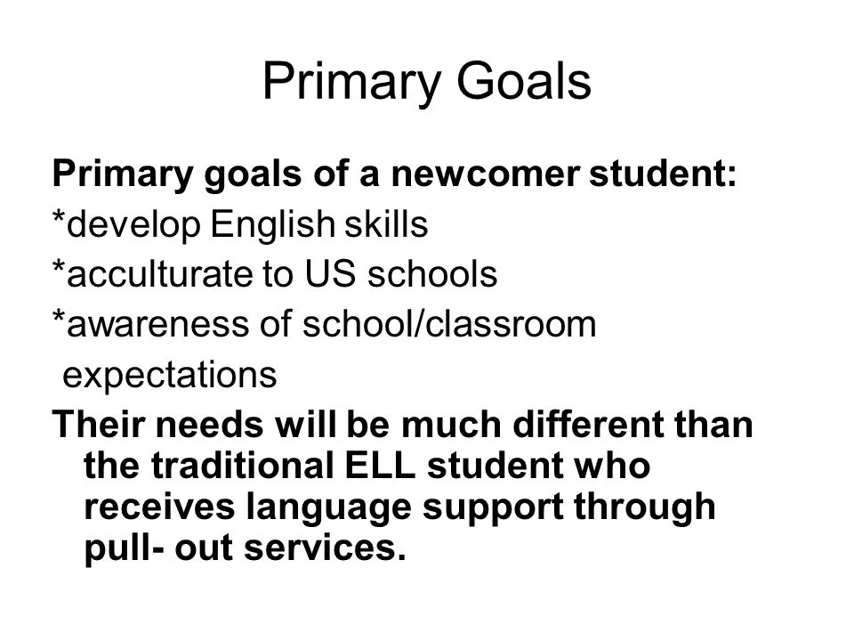 Primary Goals Primary goals of a newcomer student: *develop English skills *acculturate to US schools *awareness of school/classroom expectations Their needs will be much different than the traditional ELL student who receives language support through pull- out services.