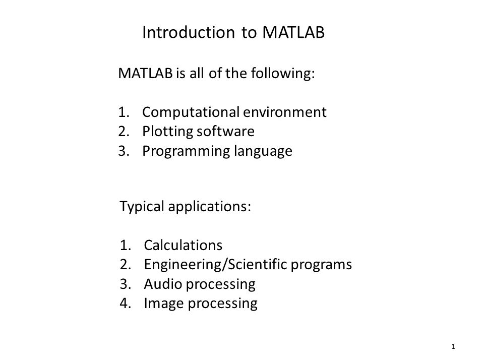 1 Introduction to MATLAB MATLAB is all of the following: 1.Computational environment 2.Plotting software 3.Programming language Typical applications: 1.Calculations 2.Engineering/Scientific programs 3.Audio processing 4.Image processing