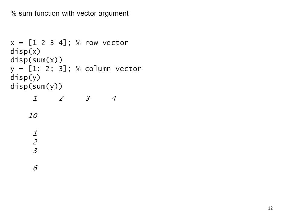 % sum function with vector argument x = [ ]; % row vector disp(x) disp(sum(x)) y = [1; 2; 3]; % column vector disp(y) disp(sum(y))