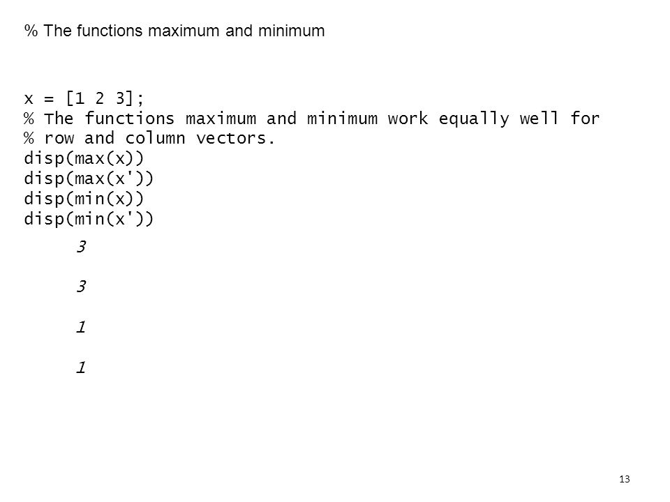 % The functions maximum and minimum x = [1 2 3]; % The functions maximum and minimum work equally well for % row and column vectors.
