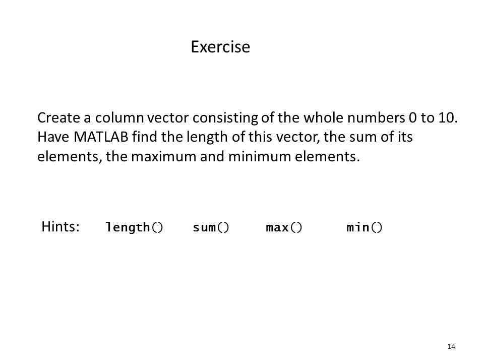 14 Exercise Create a column vector consisting of the whole numbers 0 to 10.