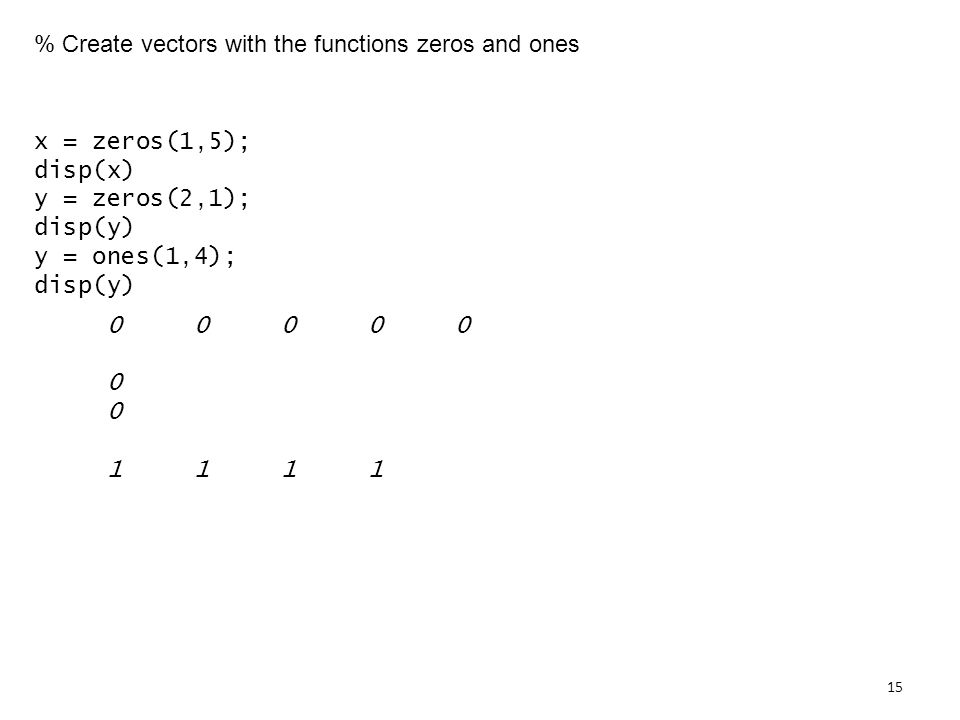 % Create vectors with the functions zeros and ones x = zeros(1,5); disp(x) y = zeros(2,1); disp(y) y = ones(1,4); disp(y)