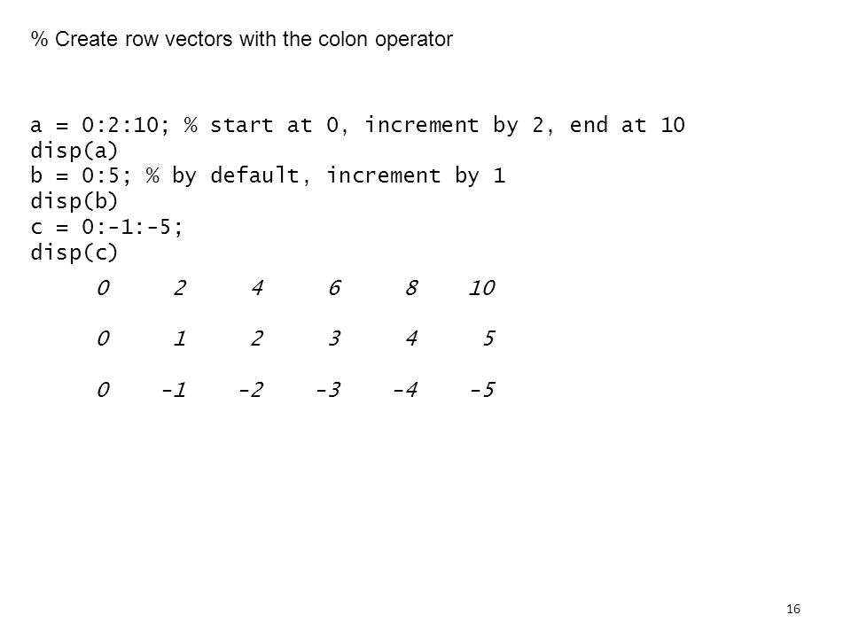 % Create row vectors with the colon operator a = 0:2:10; % start at 0, increment by 2, end at 10 disp(a) b = 0:5; % by default, increment by 1 disp(b) c = 0:-1:-5; disp(c)