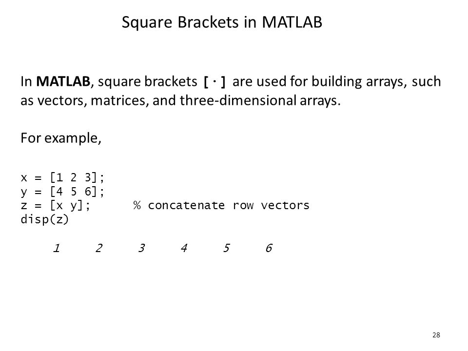 28 Square Brackets in MATLAB In MATLAB, square brackets [∙] are used for building arrays, such as vectors, matrices, and three-dimensional arrays.