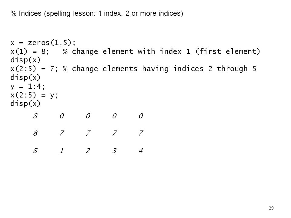 % Indices (spelling lesson: 1 index, 2 or more indices) x = zeros(1,5); x(1) = 8; % change element with index 1 (first element) disp(x) x(2:5) = 7; % change elements having indices 2 through 5 disp(x) y = 1:4; x(2:5) = y; disp(x)