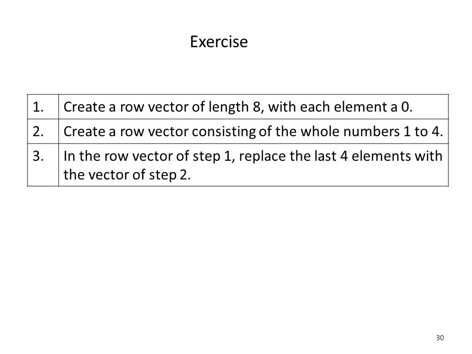 30 Exercise 1.Create a row vector of length 8, with each element a 0.
