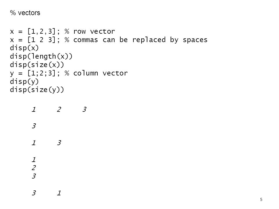 % vectors x = [1,2,3]; % row vector x = [1 2 3]; % commas can be replaced by spaces disp(x) disp(length(x)) disp(size(x)) y = [1;2;3]; % column vector disp(y) disp(size(y))