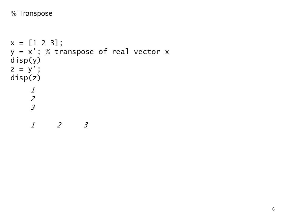 % Transpose x = [1 2 3]; y = x ; % transpose of real vector x disp(y) z = y ; disp(z)
