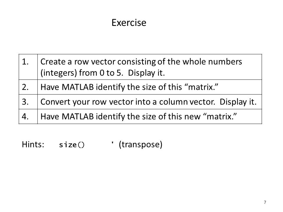 7 Exercise 1.Create a row vector consisting of the whole numbers (integers) from 0 to 5.