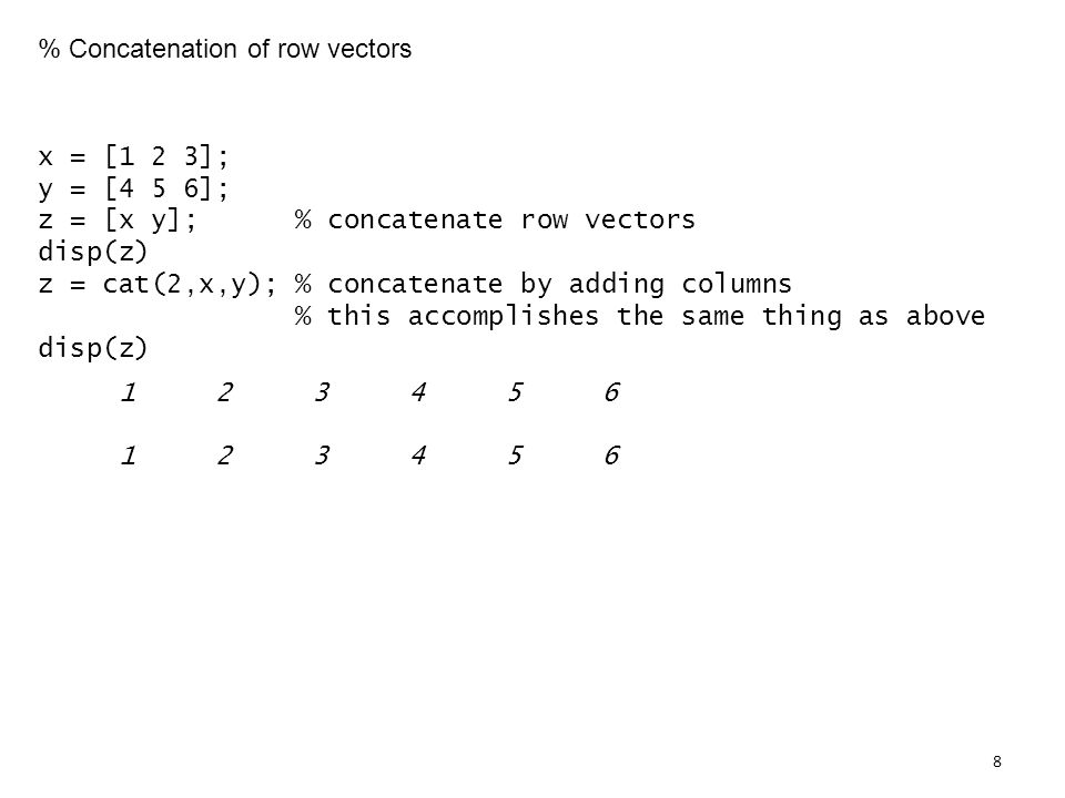 % Concatenation of row vectors x = [1 2 3]; y = [4 5 6]; z = [x y]; % concatenate row vectors disp(z) z = cat(2,x,y); % concatenate by adding columns % this accomplishes the same thing as above disp(z)