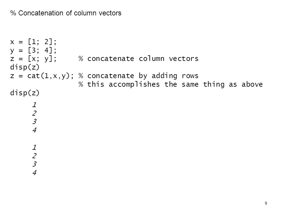 % Concatenation of column vectors x = [1; 2]; y = [3; 4]; z = [x; y]; % concatenate column vectors disp(z) z = cat(1,x,y); % concatenate by adding rows % this accomplishes the same thing as above disp(z)