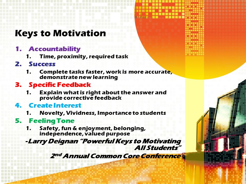 Keys to Motivation 1.Accountability 1.Time, proximity, required task 2.Success 1.Complete tasks faster, work is more accurate, demonstrate new learning 3.Specific Feedback 1.Explain what is right about the answer and provide corrective feedback 4.Create Interest 1.Novelty, Vividness, Importance to students 5.Feeling Tone 1.Safety, fun & enjoyment, belonging, independence, valued purpose -Larry Deignan Powerful Keys to Motivating All Students 2 nd Annual Common Core Conference