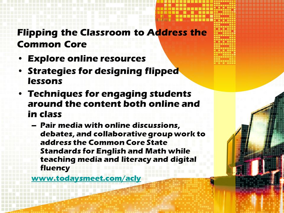 Flipping the Classroom to Address the Common Core Explore online resources Strategies for designing flipped lessons Techniques for engaging students around the content both online and in class –Pair media with online discussions, debates, and collaborative group work to address the Common Core State Standards for English and Math while teaching media and literacy and digital fluency