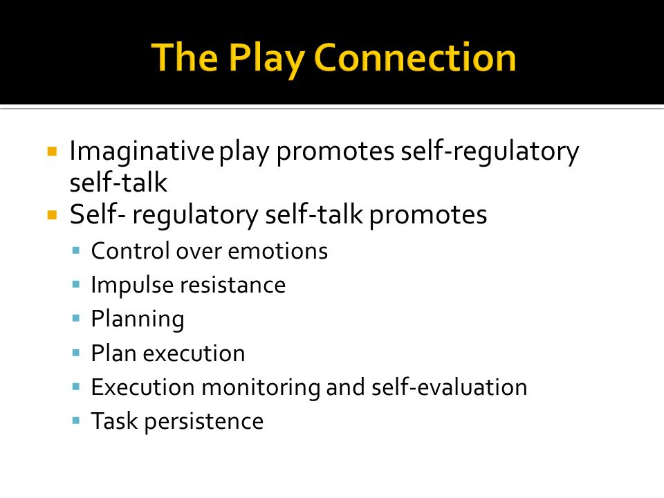  Imaginative play promotes self-regulatory self-talk  Self- regulatory self-talk promotes  Control over emotions  Impulse resistance  Planning  Plan execution  Execution monitoring and self-evaluation  Task persistence