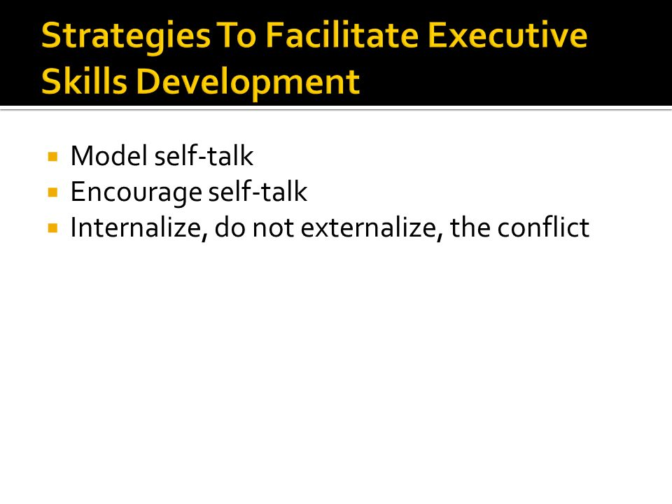  Model self-talk  Encourage self-talk  Internalize, do not externalize, the conflict