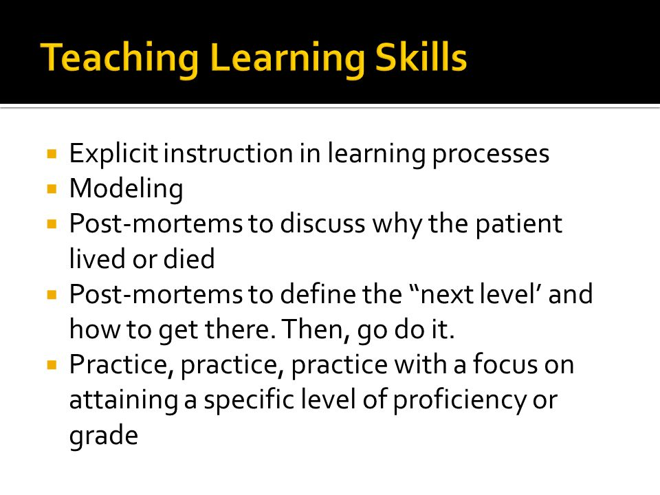  Explicit instruction in learning processes  Modeling  Post-mortems to discuss why the patient lived or died  Post-mortems to define the next level' and how to get there.