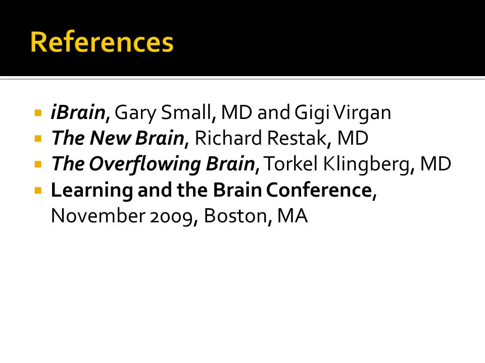 iBrain, Gary Small, MD and Gigi Virgan  The New Brain, Richard Restak, MD  The Overflowing Brain, Torkel Klingberg, MD  Learning and the Brain Conference, November 2009, Boston, MA