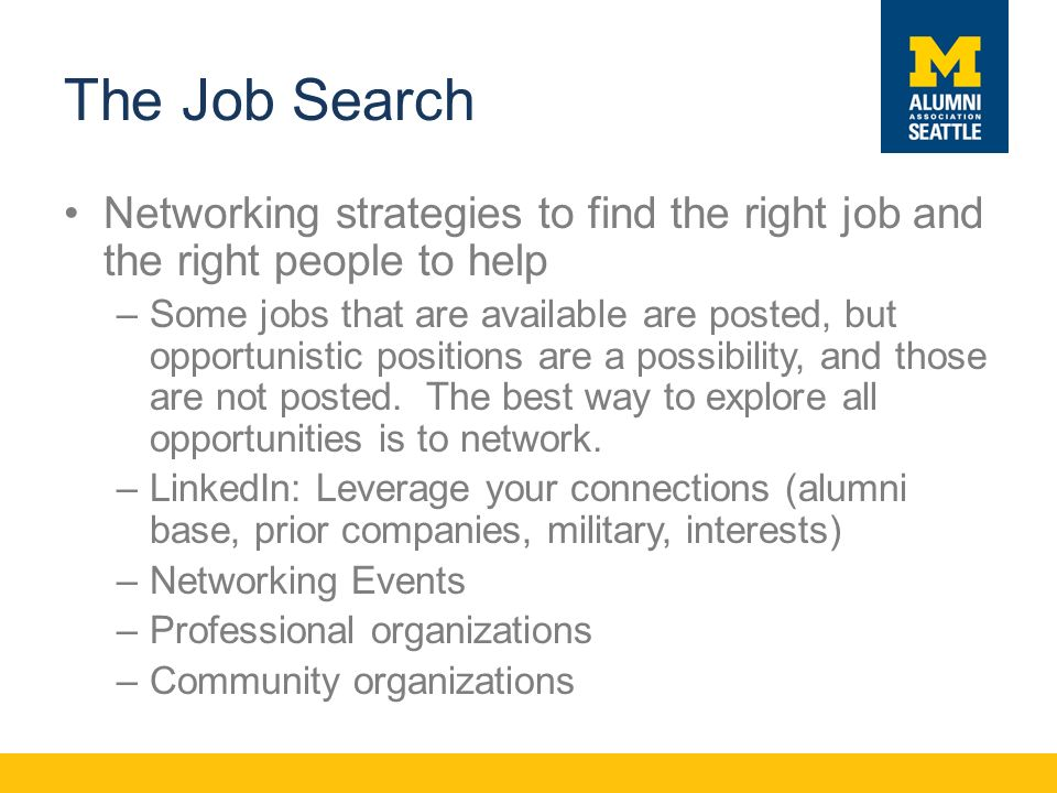 The Job Search Networking strategies to find the right job and the right people to help –Some jobs that are available are posted, but opportunistic positions are a possibility, and those are not posted.