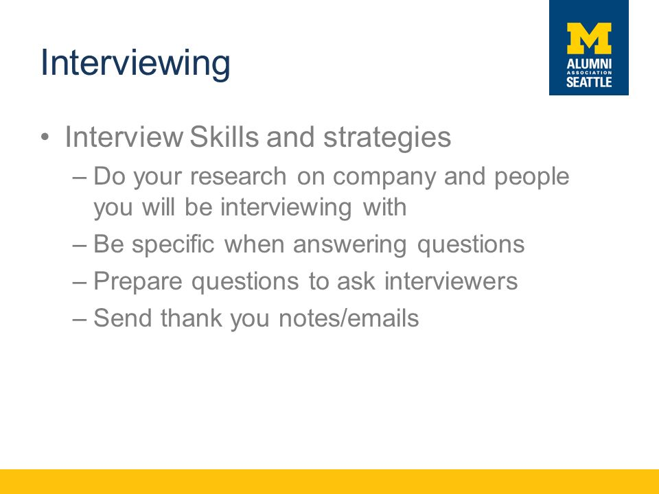 Interviewing Interview Skills and strategies –Do your research on company and people you will be interviewing with –Be specific when answering questions –Prepare questions to ask interviewers –Send thank you notes/ s
