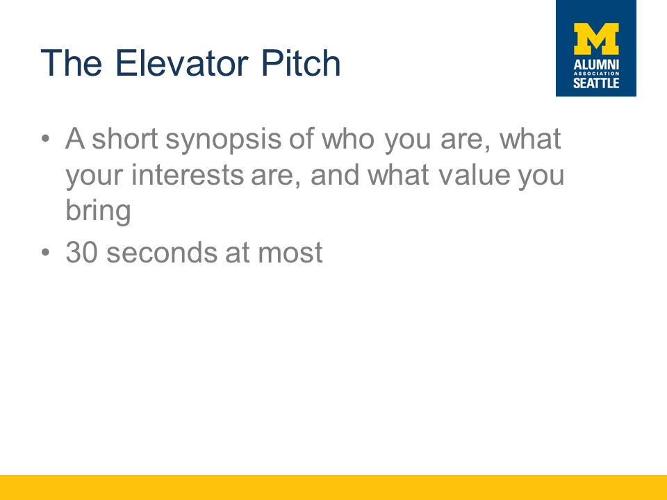The Elevator Pitch A short synopsis of who you are, what your interests are, and what value you bring 30 seconds at most