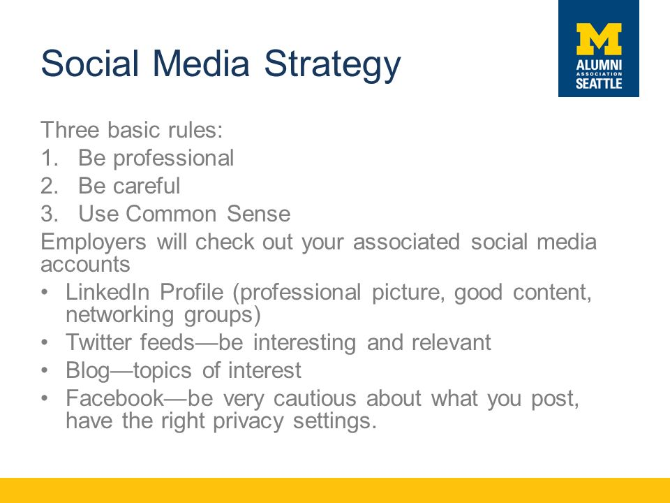 Social Media Strategy Three basic rules: 1.Be professional 2.Be careful 3.Use Common Sense Employers will check out your associated social media accounts LinkedIn Profile (professional picture, good content, networking groups) Twitter feeds—be interesting and relevant Blog—topics of interest Facebook—be very cautious about what you post, have the right privacy settings.