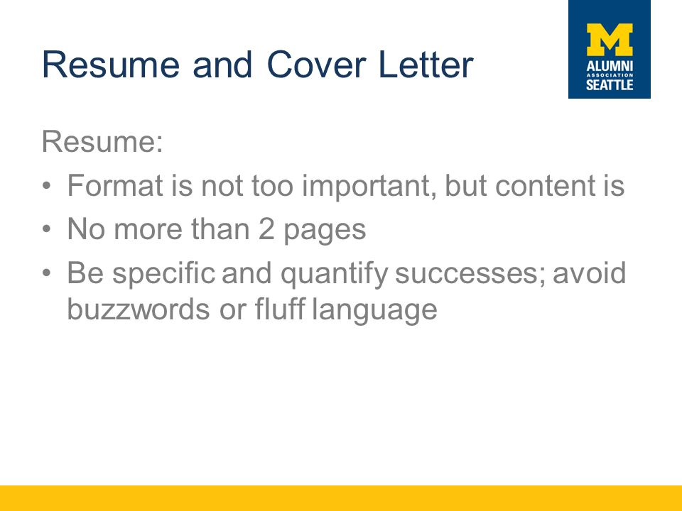 Resume and Cover Letter Resume: Format is not too important, but content is No more than 2 pages Be specific and quantify successes; avoid buzzwords or fluff language