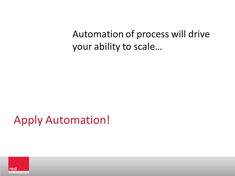 Apply Automation! Automation of process will drive your ability to scale…