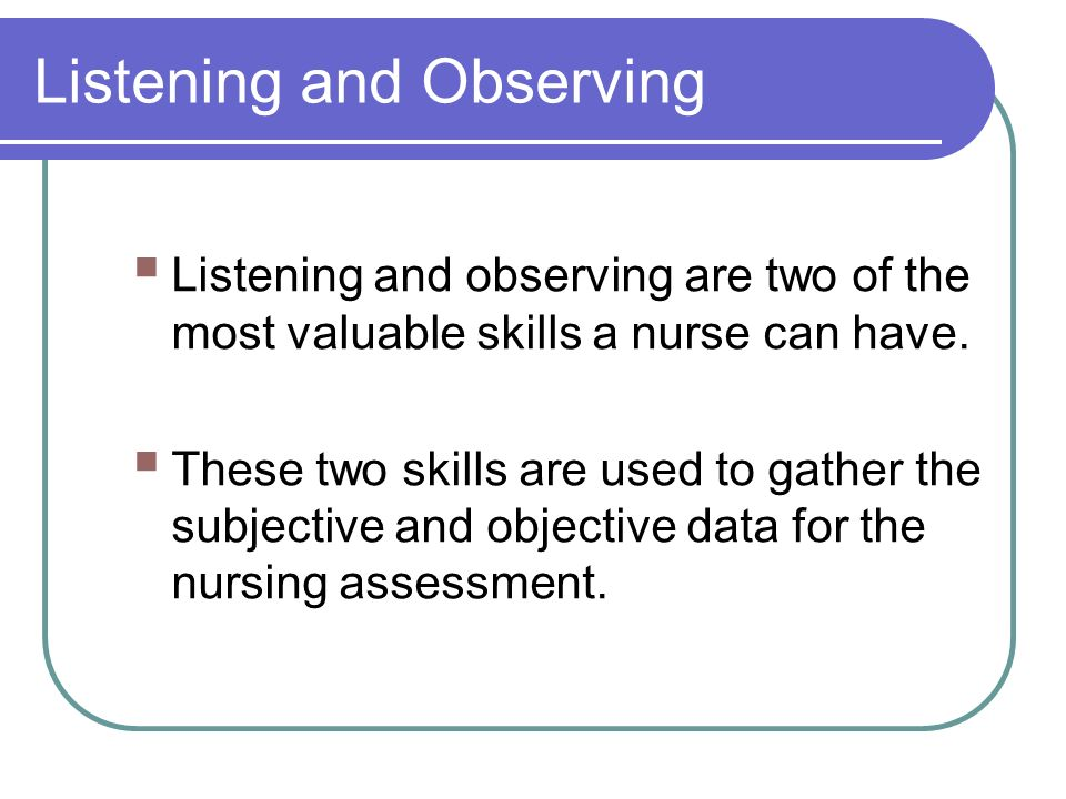 Listening and Observing  Listening and observing are two of the most valuable skills a nurse can have.