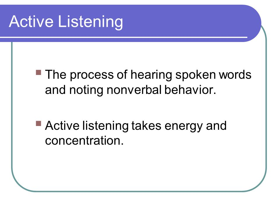 Active Listening  The process of hearing spoken words and noting nonverbal behavior.