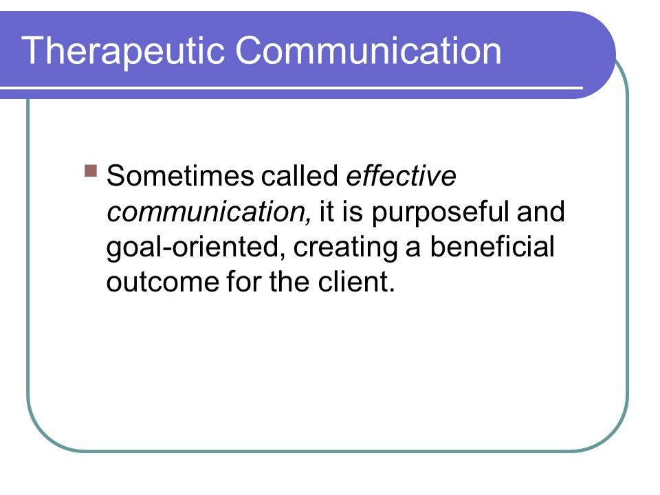 Therapeutic Communication  Sometimes called effective communication, it is purposeful and goal-oriented, creating a beneficial outcome for the client.