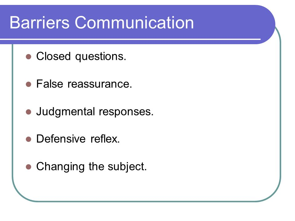 Barriers Communication Closed questions. False reassurance.