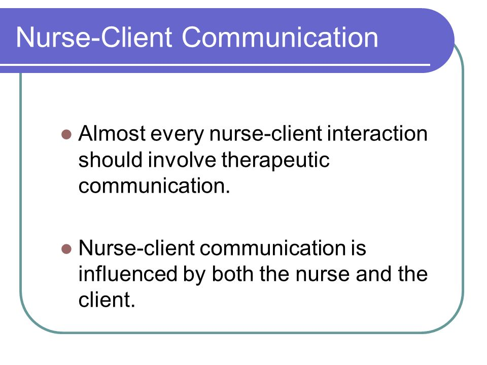 Nurse-Client Communication Almost every nurse-client interaction should involve therapeutic communication.