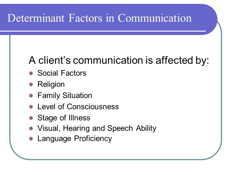Determinant Factors in Communication A client's communication is affected by: Social Factors Religion Family Situation Level of Consciousness Stage of Illness Visual, Hearing and Speech Ability Language Proficiency