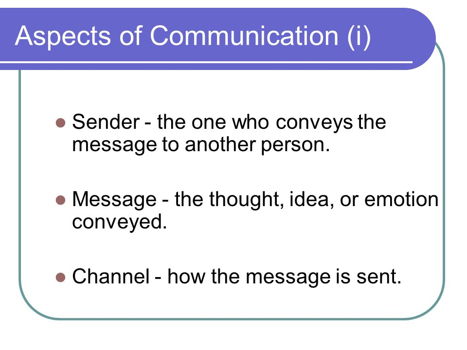 Aspects of Communication (i) Sender - the one who conveys the message to another person.