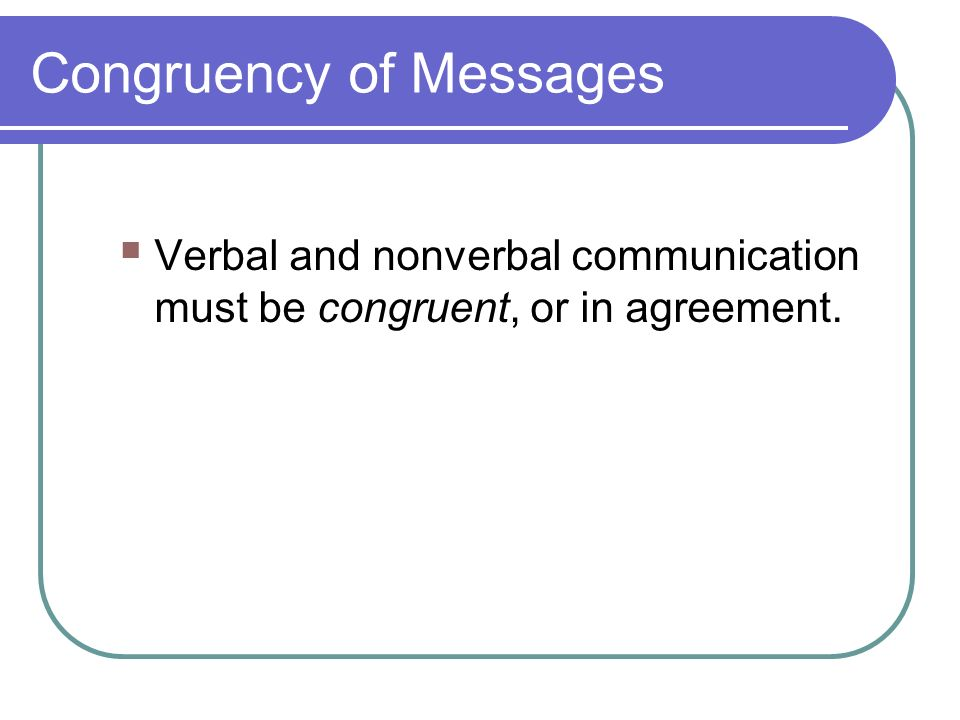 Congruency of Messages  Verbal and nonverbal communication must be congruent, or in agreement.