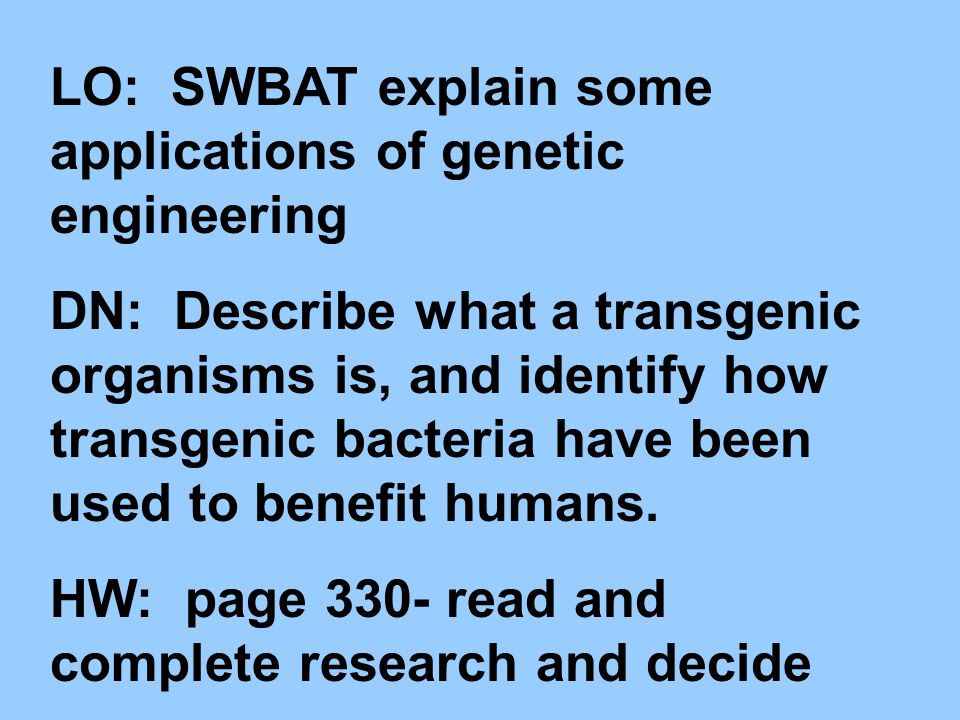 LO: SWBAT explain some applications of genetic engineering DN: Describe what a transgenic organisms is, and identify how transgenic bacteria have been used to benefit humans.