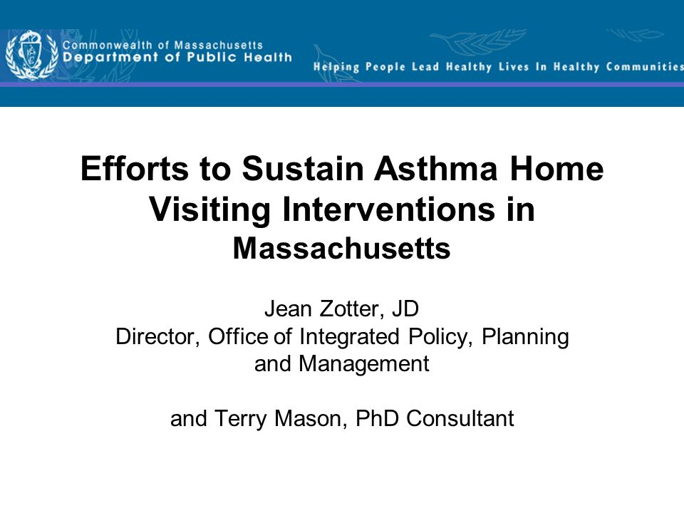 Efforts to Sustain Asthma Home Visiting Interventions in Massachusetts Jean Zotter, JD Director, Office of Integrated Policy, Planning and Management and Terry Mason, PhD Consultant