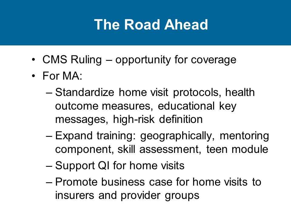 The Road Ahead CMS Ruling – opportunity for coverage For MA: –Standardize home visit protocols, health outcome measures, educational key messages, high-risk definition –Expand training: geographically, mentoring component, skill assessment, teen module –Support QI for home visits –Promote business case for home visits to insurers and provider groups