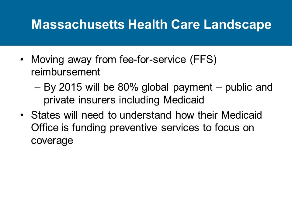 Massachusetts Health Care Landscape Moving away from fee-for-service (FFS) reimbursement –By 2015 will be 80% global payment – public and private insurers including Medicaid States will need to understand how their Medicaid Office is funding preventive services to focus on coverage